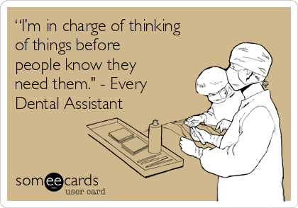 """I'm in charge of thinking of things before people know they need them."" - Every Dental Assistant"
