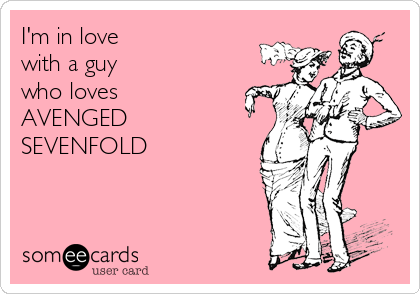 I'm in love with a guy who loves AVENGED SEVENFOLD