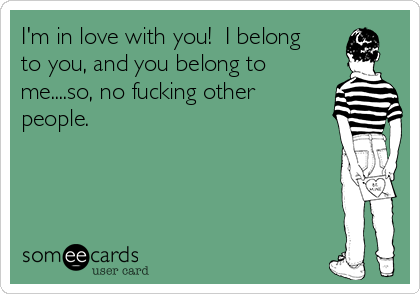 I'm in love with you!  I belong to you, and you belong to me....so, no fucking other people.