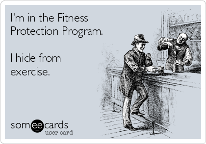 I'm in the Fitness Protection Program.  I hide from exercise.