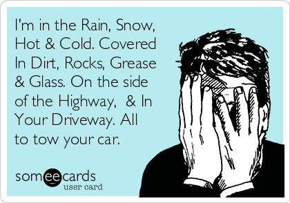 I'm in the Rain, Snow, Hot & Cold. Covered In Dirt, Rocks, Grease & Glass. On the side of the Highway,  & In Your Driveway. All to tow your car.