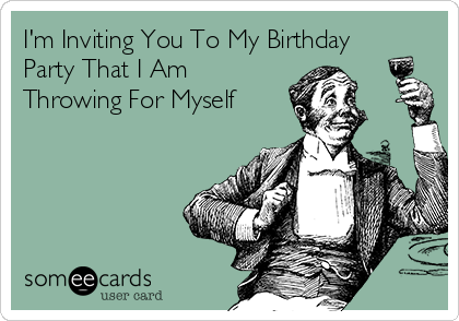 I'm Inviting You To My Birthday Party That I Am Throwing For Myself