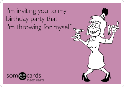 I'm inviting you to my birthday party that I'm throwing for myself.