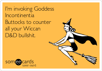I'm invoking Goddess Incontinentia Buttocks to counter all your Wiccan D&D bullshit.