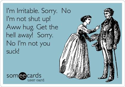 I'm Irritable. Sorry.  No I'm not shut up!  Aww hug. Get the hell away!  Sorry. No I'm not you suck!