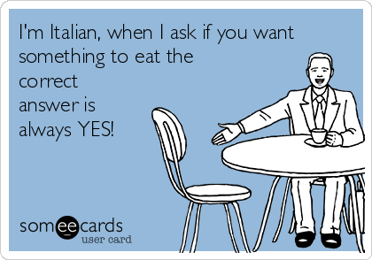 I'm Italian, when I ask if you want something to eat the correct answer is always YES!