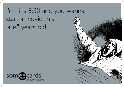 """I'm """"it's 8:30 and you wanna start a movie this late."""" years old."""