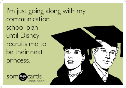 I'm just going along with my communication school plan until Disney recruits me to be their next princess.