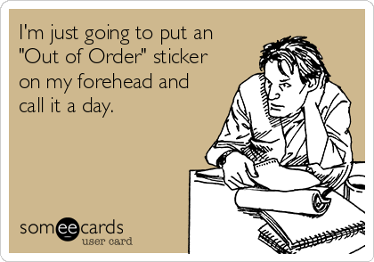 "I'm just going to put an ""Out of Order"" sticker on my forehead and call it a day."