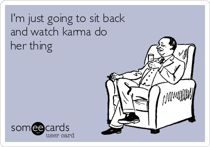 I'm just going to sit back and watch karma do her thing