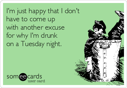I'm just happy that I don't have to come up with another excuse for why I'm drunk on a Tuesday night.