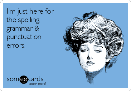 I'm just here for the spelling, grammar & punctuation errors.