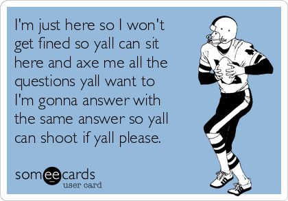 I'm just here so I won't get fined so yall can sit here and axe me all the questions yall want to   I'm gonna answer with the same answer so yall can shoot if yall please.