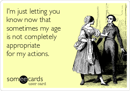I'm just letting you know now that sometimes my age is not completely appropriate for my actions.