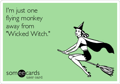 "I'm just one  flying monkey  away from ""Wicked Witch."""