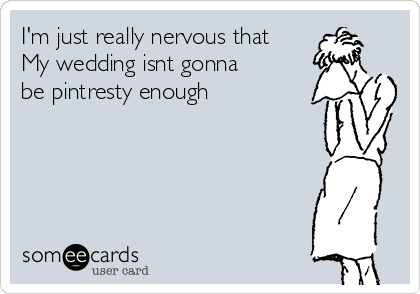 I'm just really nervous that My wedding isnt gonna be pintresty enough