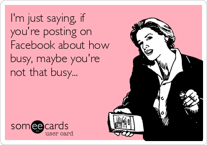 I'm just saying, if you're posting on Facebook about how busy, maybe you're not that busy...