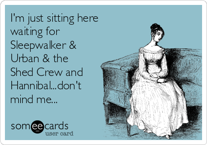 I'm just sitting here waiting for Sleepwalker & Urban & the Shed Crew and  Hannibal...don't mind me...