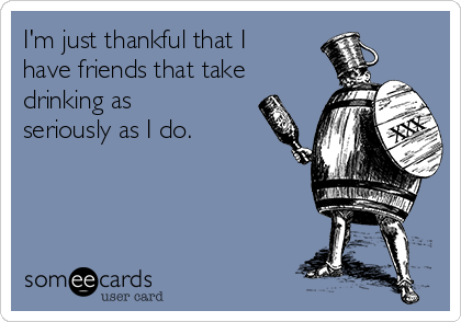 I'm just thankful that I have friends that take drinking as seriously as I do.