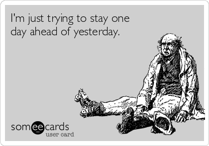 I'm just trying to stay one day ahead of yesterday.