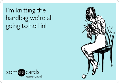 I'm knitting the handbag we're all going to hell in!