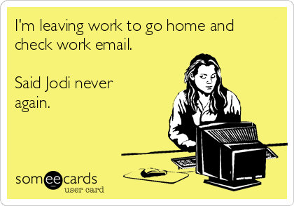 I'm leaving work to go home and check work email.  Said Jodi never again.