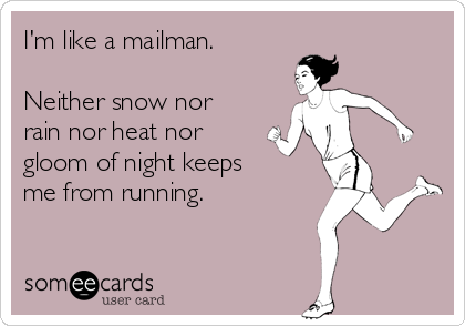 I'm like a mailman.  Neither snow nor rain nor heat nor gloom of night keeps me from running.