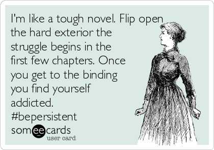 I'm like a tough novel. Flip open the hard exterior the struggle begins in the first few chapters. Once you get to the binding you find yourself addicted. #bepersistent