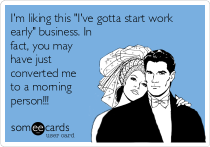"I'm liking this ""I've gotta start work early"" business. In fact, you may have just converted me to a morning person!!!"
