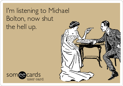 I'm listening to Michael Bolton, now shut the hell up.