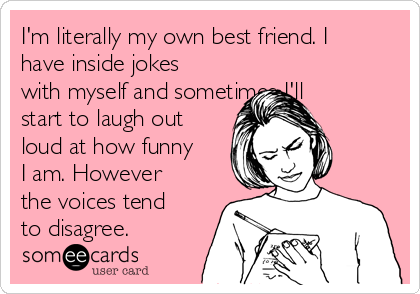 I'm literally my own best friend. I have inside jokes with myself and sometimes I'll start to laugh out loud at how funny I am. However the voices tend to disagree.
