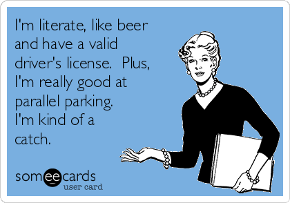 I'm literate, like beer and have a valid  driver's license.  Plus, I'm really good at parallel parking. I'm kind of a catch.