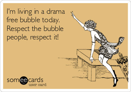 I'm living in a drama free bubble today. Respect the bubble people, respect it!
