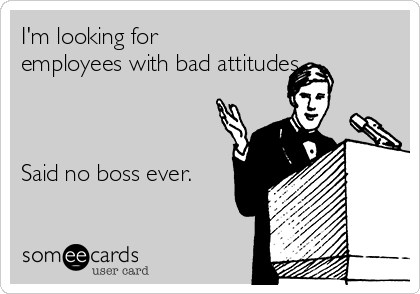I'm looking for employees with bad attitudes.     Said no boss ever.