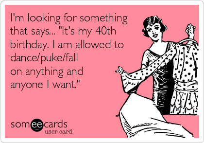 Im Looking For Something That Says Its My 40th Birthday