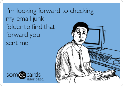 I'm looking forward to checking my email junk folder to find that forward you sent me.