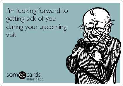 I'm looking forward to getting sick of you during your upcoming visit