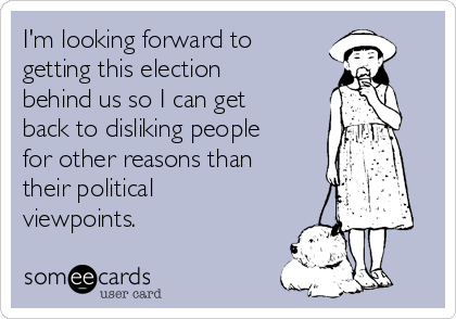 I'm looking forward to getting this election behind us so I can get back to disliking people for other reasons than their political viewpoints.