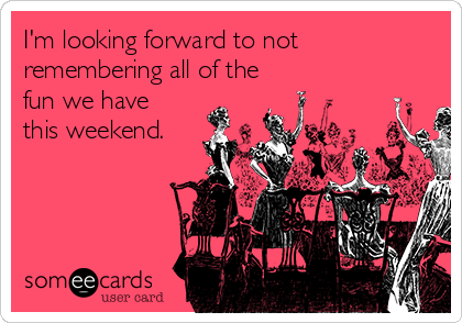 I'm looking forward to not remembering all of the fun we have this weekend.