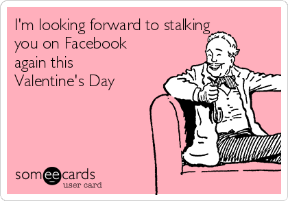 I'm looking forward to stalking you on Facebook again this  Valentine's Day