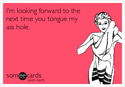 I'm looking forward to the next time you tongue my ass hole.