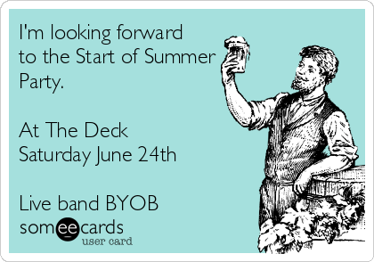 I'm looking forward  to the Start of Summer Party.  At The Deck Saturday June 24th  Live band BYOB