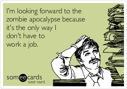 I'm looking forward to the zombie apocalypse because it's the only way I don't have to work a job.
