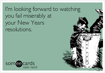 I'm looking forward to watching you fail miserably at your New Years resolutions.