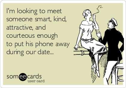 I'm looking to meet  someone smart, kind, attractive, and courteous enough to put his phone away during our date...