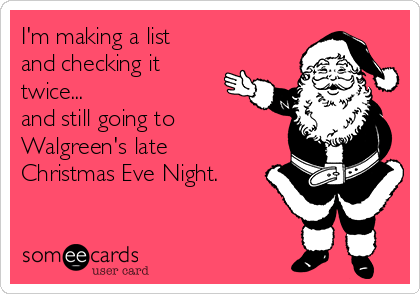 im making a list and checking it twice and still going - Walgreens Christmas Eve Hours