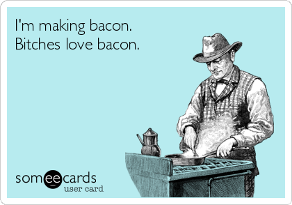 I'm making bacon. Bitches love bacon.