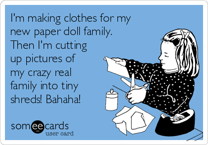 I'm making clothes for my new paper doll family.  Then I'm cutting up pictures of my crazy real family into tiny shreds! Bahaha!