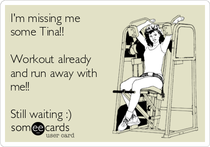 I'm missing me some Tina!!  Workout already and run away with me!!   Still waiting :)