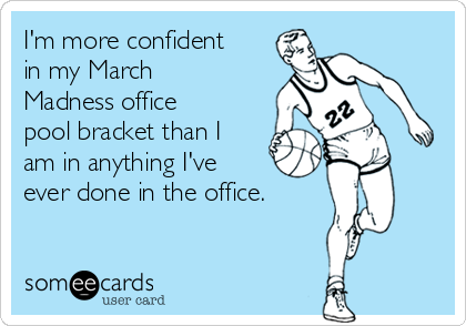 I'm more confident in my March Madness office pool bracket than I am in anything I've   ever done in the office.